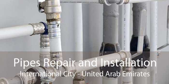 Pipes Repair and Installation International City - United Arab Emirates