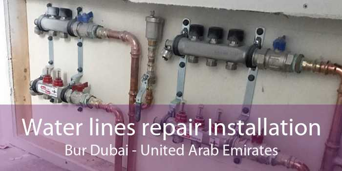 Water lines repair Installation Bur Dubai - United Arab Emirates